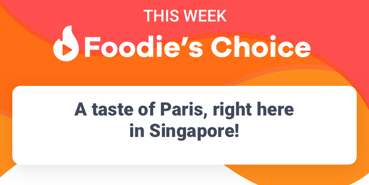 Foodies Choice this week -  A taste of Paris, right here in SIngapore